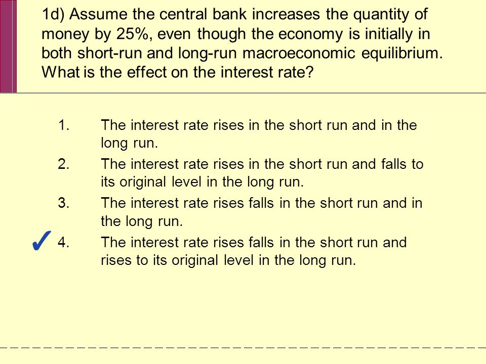 1d) Assume the central bank increases the quantity of money by 25%, even though the economy is initially in both short-run and long-run macroeconomic equilibrium.