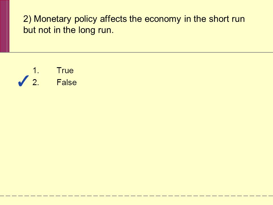 2) Monetary policy affects the economy in the short run but not in the long run. 1.True 2.False