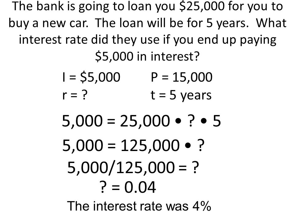 The bank is going to loan you $25,000 for you to buy a new car. The loan will be for 5 years. What interest rate did they use if you end up paying $5,