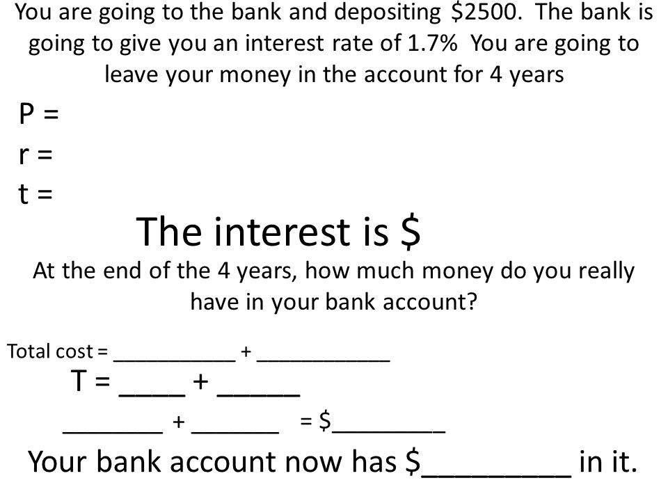 You are going to the bank and depositing $2500. The bank is going to give you an interest rate of 1.7% You are going to leave your money in the accoun