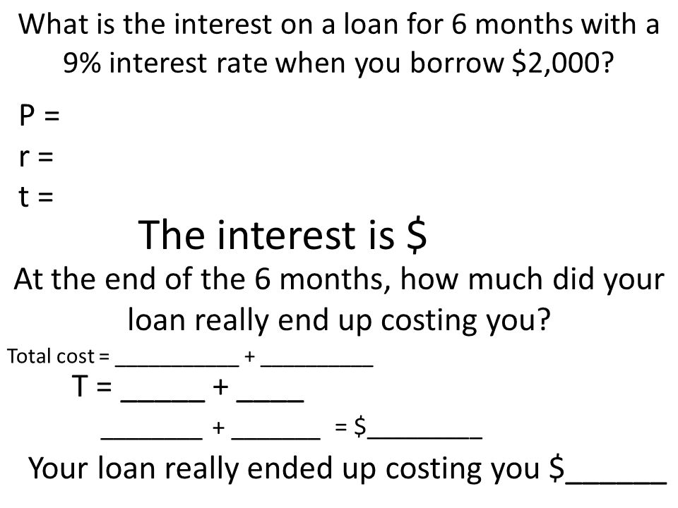 What is the interest on a loan for 6 months with a 9% interest rate when you borrow $2,000? P = r = t = The interest is $ At the end of the 6 months,