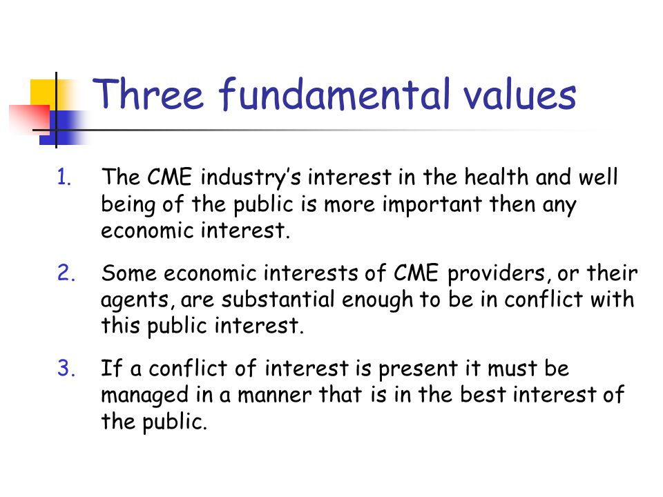 Three fundamental values 1.The CME industry's interest in the health and well being of the public is more important then any economic interest.