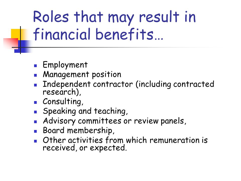 Roles that may result in financial benefits… Employment Management position Independent contractor (including contracted research), Consulting, Speaking and teaching, Advisory committees or review panels, Board membership, Other activities from which remuneration is received, or expected.