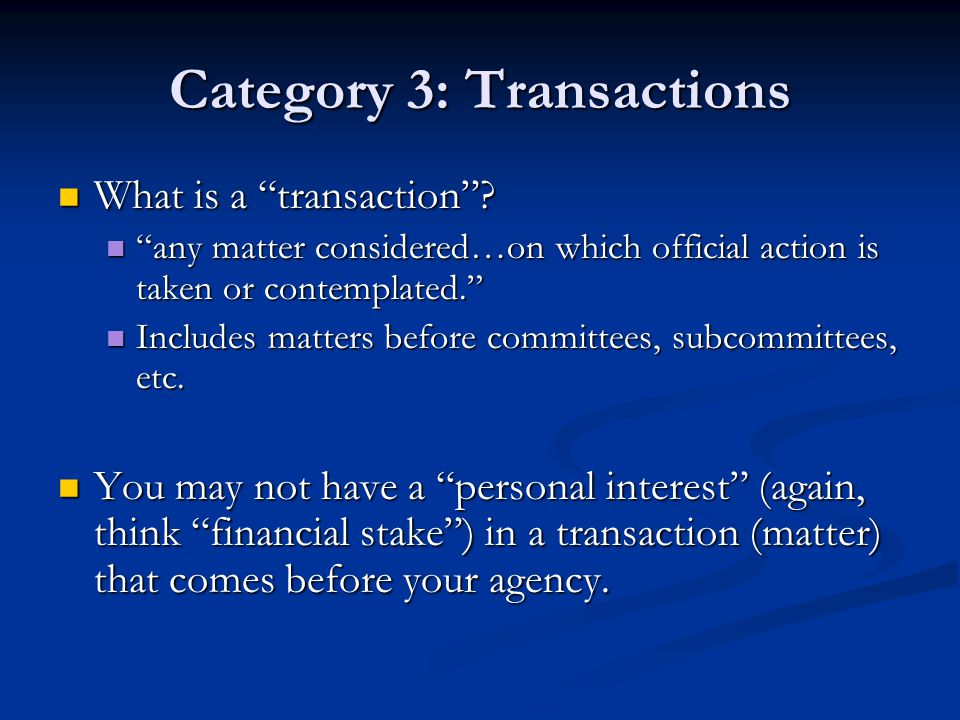 """Category 3: Transactions What is a """"transaction""""? What is a """"transaction""""? """"any matter considered…on which official action is taken or contemplated."""""""