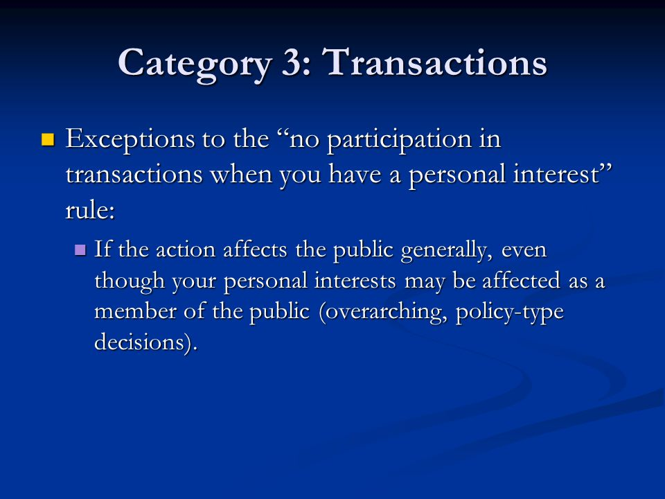 Category 3: Transactions Exceptions to the no participation in transactions when you have a personal interest rule: Exceptions to the no participation in transactions when you have a personal interest rule: If the action affects the public generally, even though your personal interests may be affected as a member of the public (overarching, policy-type decisions).