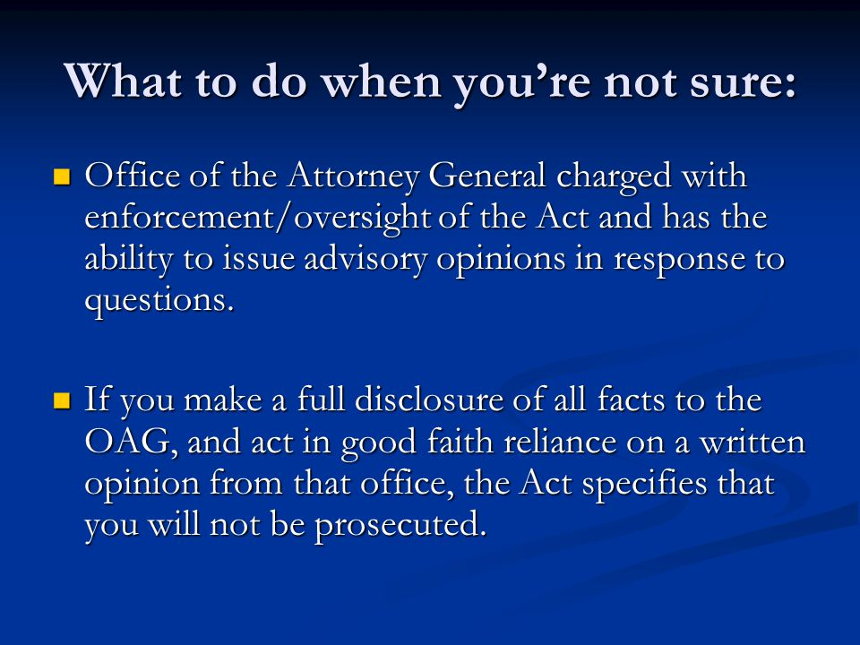 What to do when you're not sure: Office of the Attorney General charged with enforcement/oversight of the Act and has the ability to issue advisory op
