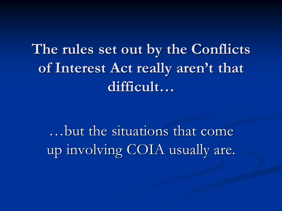 The rules set out by the Conflicts of Interest Act really aren't that difficult… …but the situations that come up involving COIA usually are.