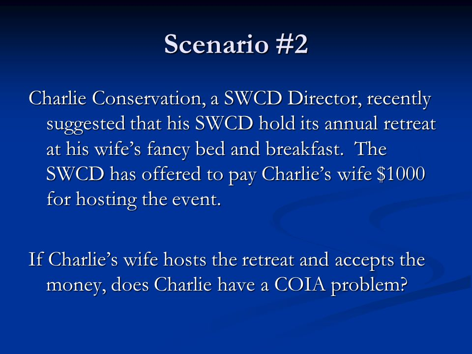 Scenario #2 Charlie Conservation, a SWCD Director, recently suggested that his SWCD hold its annual retreat at his wife's fancy bed and breakfast. The