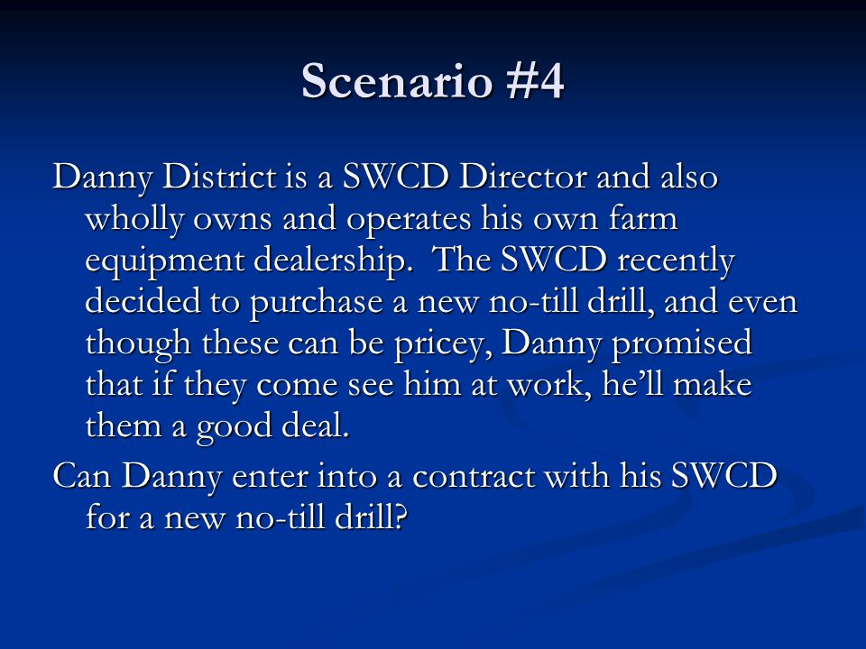 Scenario #4 Danny District is a SWCD Director and also wholly owns and operates his own farm equipment dealership.