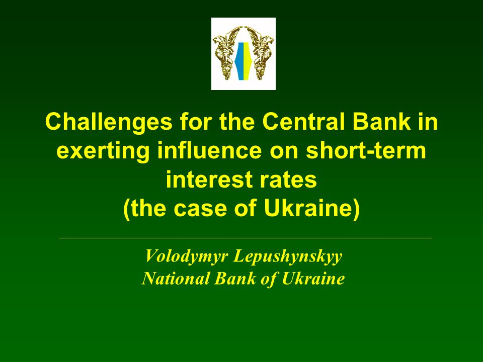 Challenges for the Central Bank in exerting influence on short-term interest rates (the case of Ukraine) Volodymyr Lepushynskyy National Bank of Ukrai