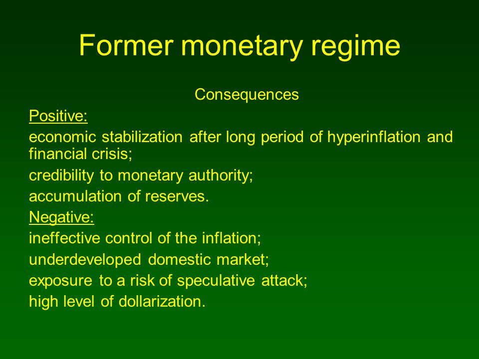 Former monetary regime Consequences Positive: economic stabilization after long period of hyperinflation and financial crisis; credibility to monetary