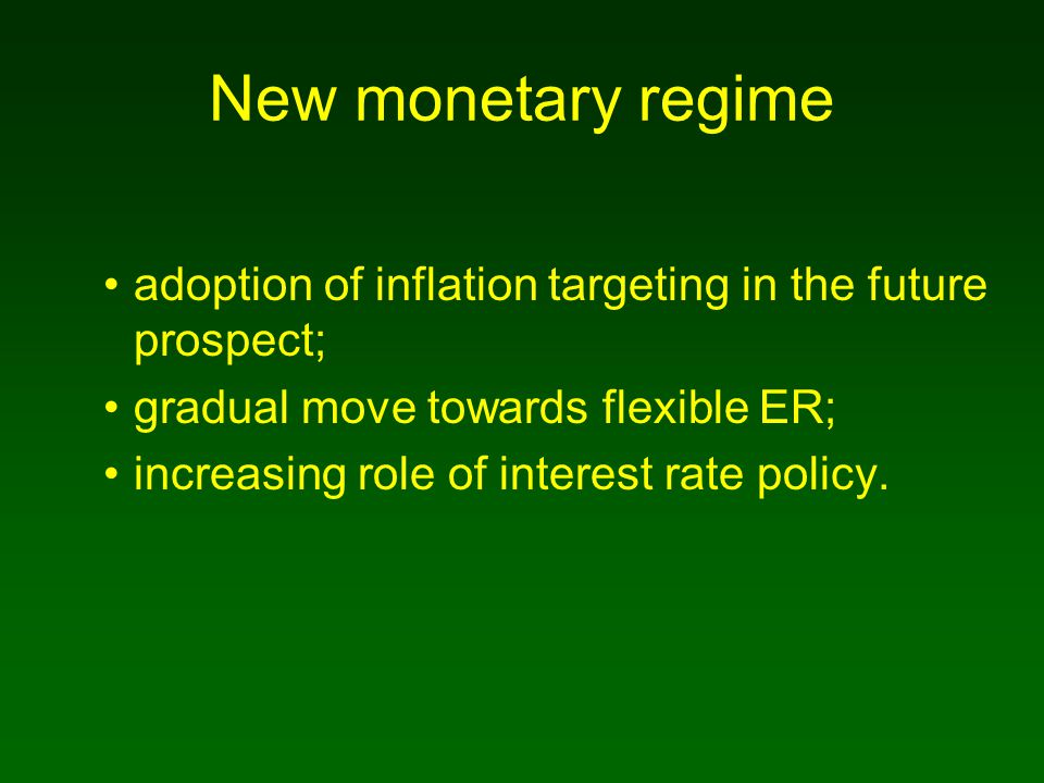 New monetary regime adoption of inflation targeting in the future prospect; gradual move towards flexible ER; increasing role of interest rate policy.