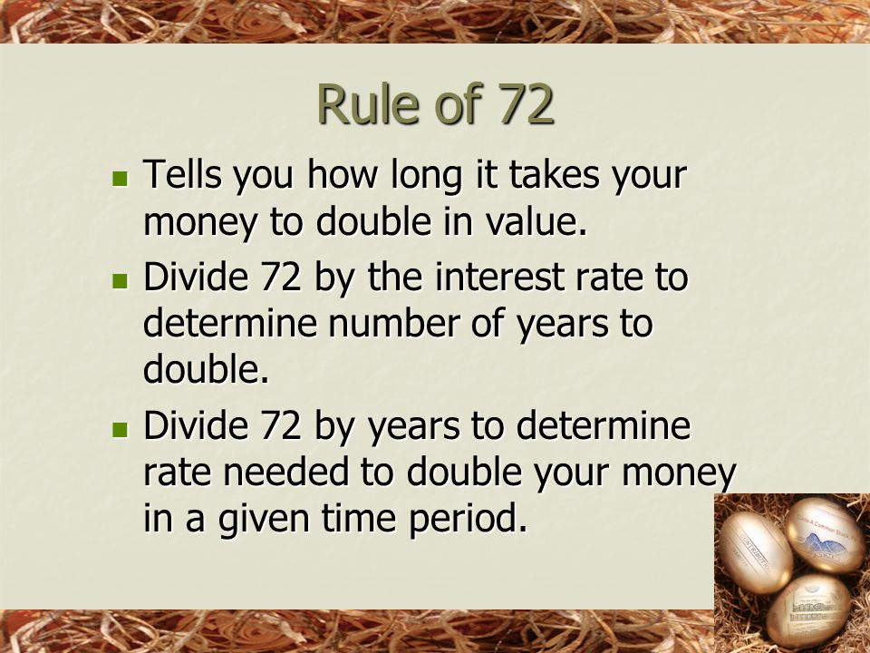 Rule of 72 Tells you how long it takes your money to double in value.