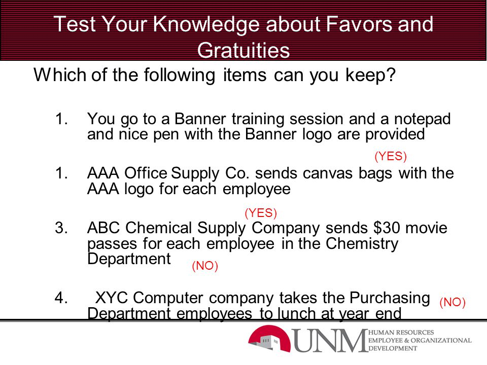 Test Your Knowledge about Favors and Gratuities Which of the following items can you keep? 1.You go to a Banner training session and a notepad and nic