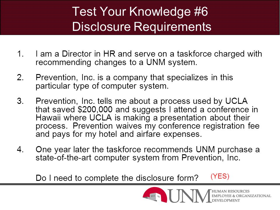 Test Your Knowledge #6 Disclosure Requirements 1.I am a Director in HR and serve on a taskforce charged with recommending changes to a UNM system. 2.P