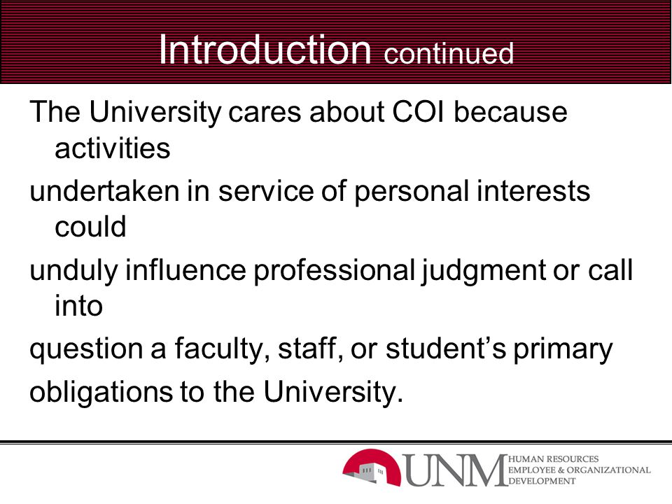Introduction continued The common feature among potential COI situations is that they present an overlap between one's obligation to the University and one's personal benefit.