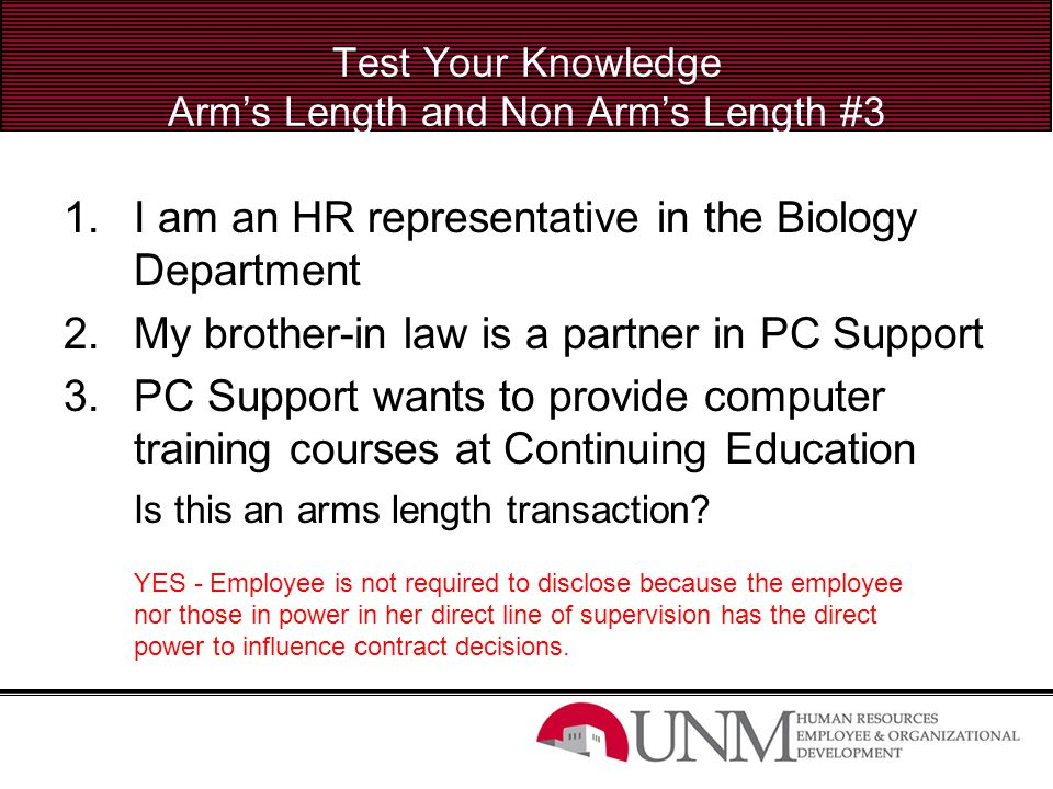 Test Your Knowledge Arm's Length and Non Arm's Length #3 1.I am an HR representative in the Biology Department 2.My brother-in law is a partner in PC