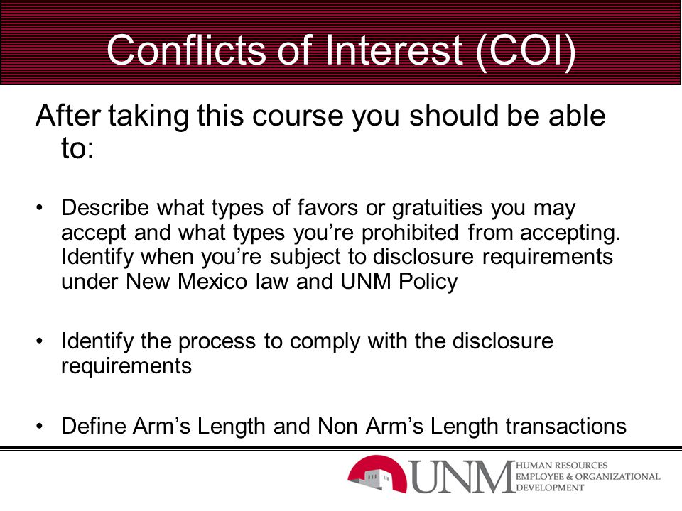 Disclosure Requirements Business Transaction with UNM Any of the following transactions in which UNM is either acquiring from or providing to a business entity in which you have a direct or indirect financial interest.