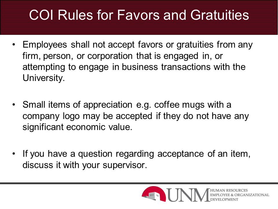 COI Rules for Favors and Gratuities Employees shall not accept favors or gratuities from any firm, person, or corporation that is engaged in, or attem