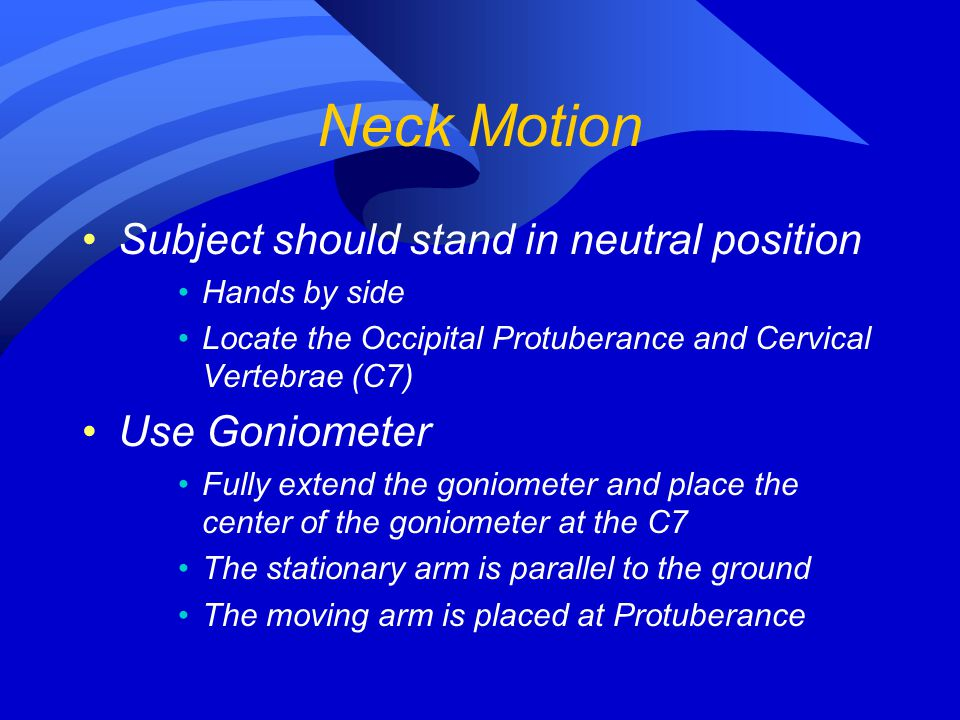 Neck Motion Subject should stand in neutral position Hands by side Locate the Occipital Protuberance and Cervical Vertebrae (C7) Use Goniometer Fully