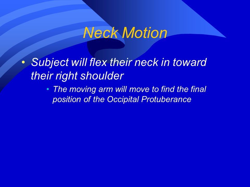 Neck Motion Subject will flex their neck in toward their right shoulder The moving arm will move to find the final position of the Occipital Protubera