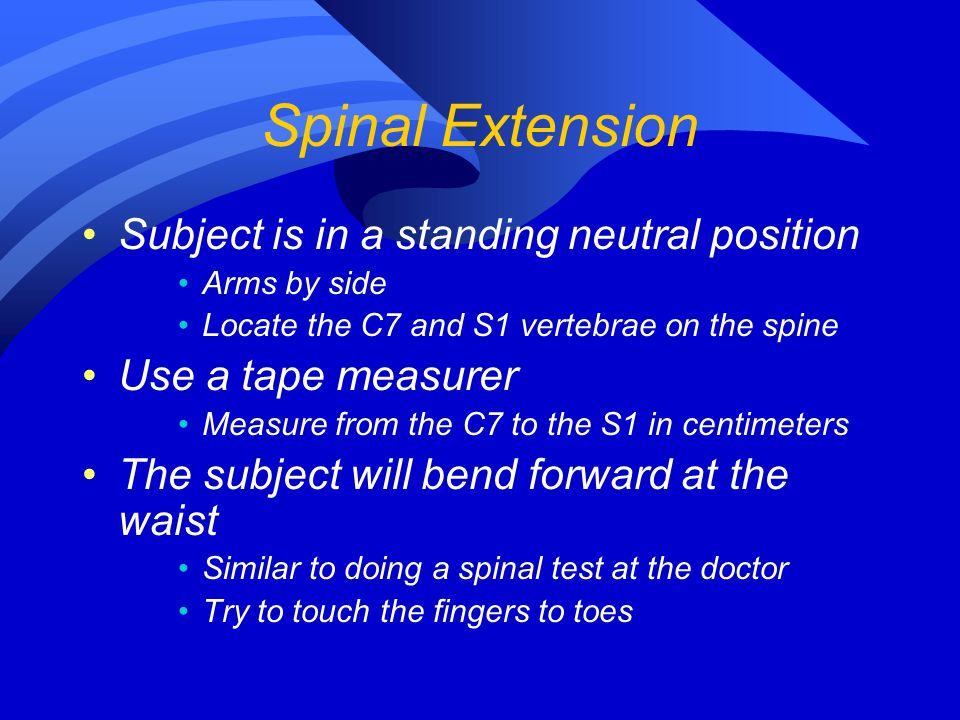 Spinal Extension Subject is in a standing neutral position Arms by side Locate the C7 and S1 vertebrae on the spine Use a tape measurer Measure from t