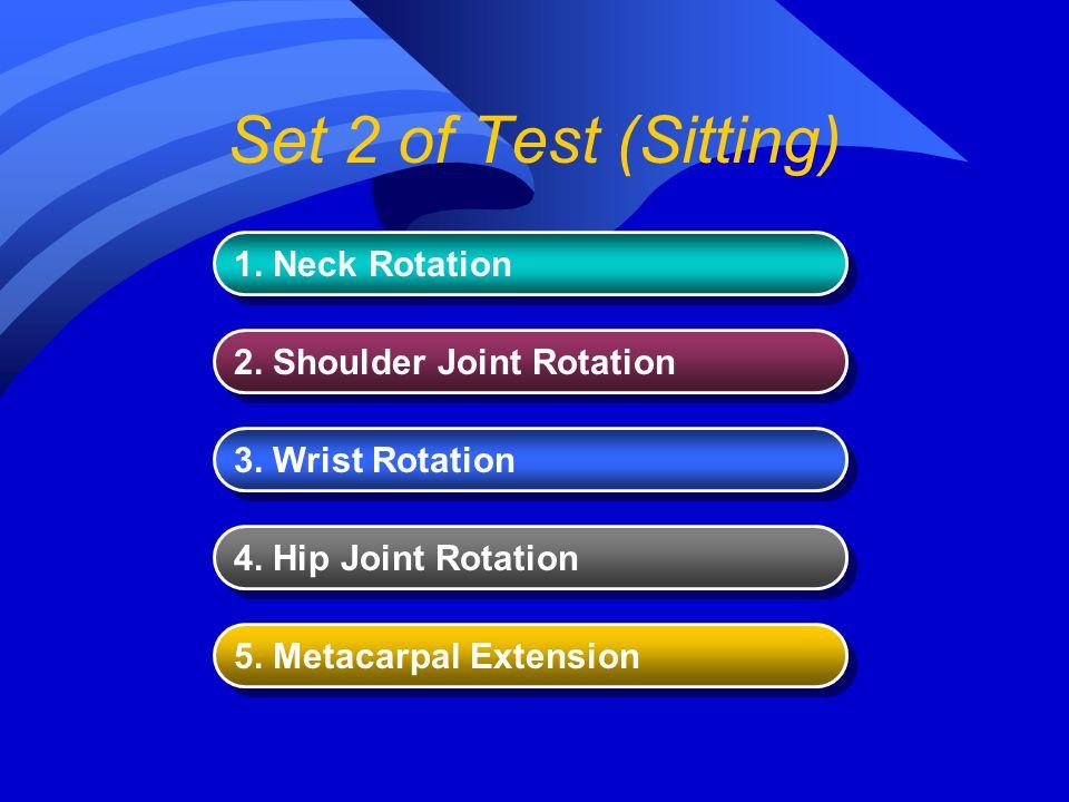 Set 2 of Test (Sitting) 1. Neck Rotation 2. Shoulder Joint Rotation 3. Wrist Rotation 4. Hip Joint Rotation 5. Metacarpal Extension