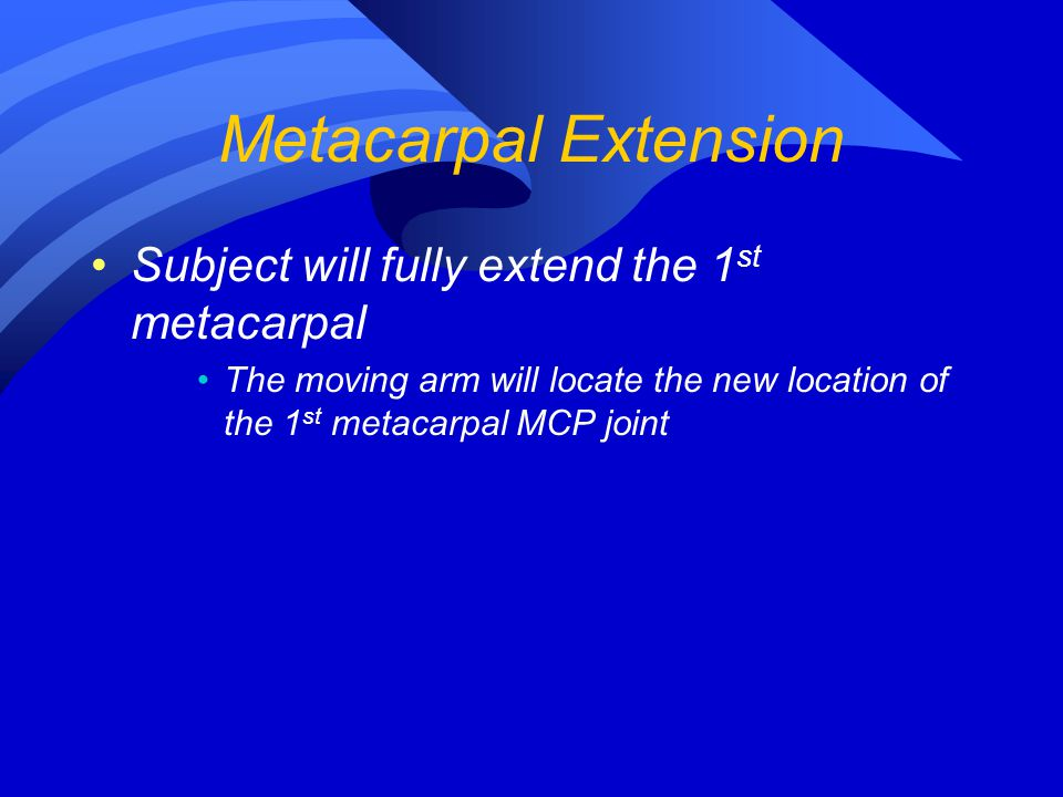 Metacarpal Extension Subject will fully extend the 1 st metacarpal The moving arm will locate the new location of the 1 st metacarpal MCP joint