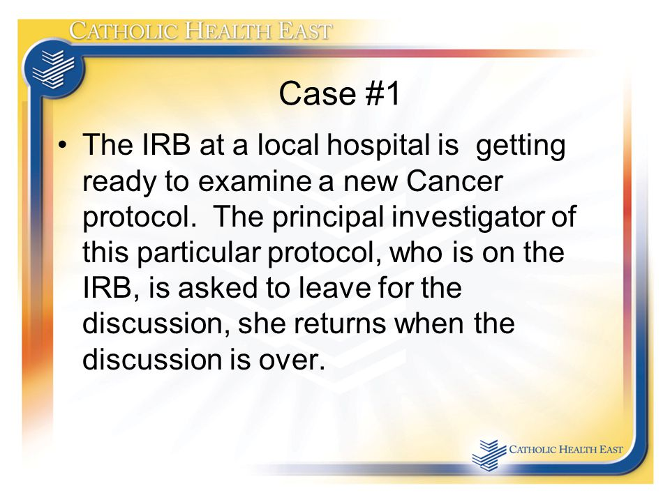 Case #1 The IRB at a local hospital is getting ready to examine a new Cancer protocol.