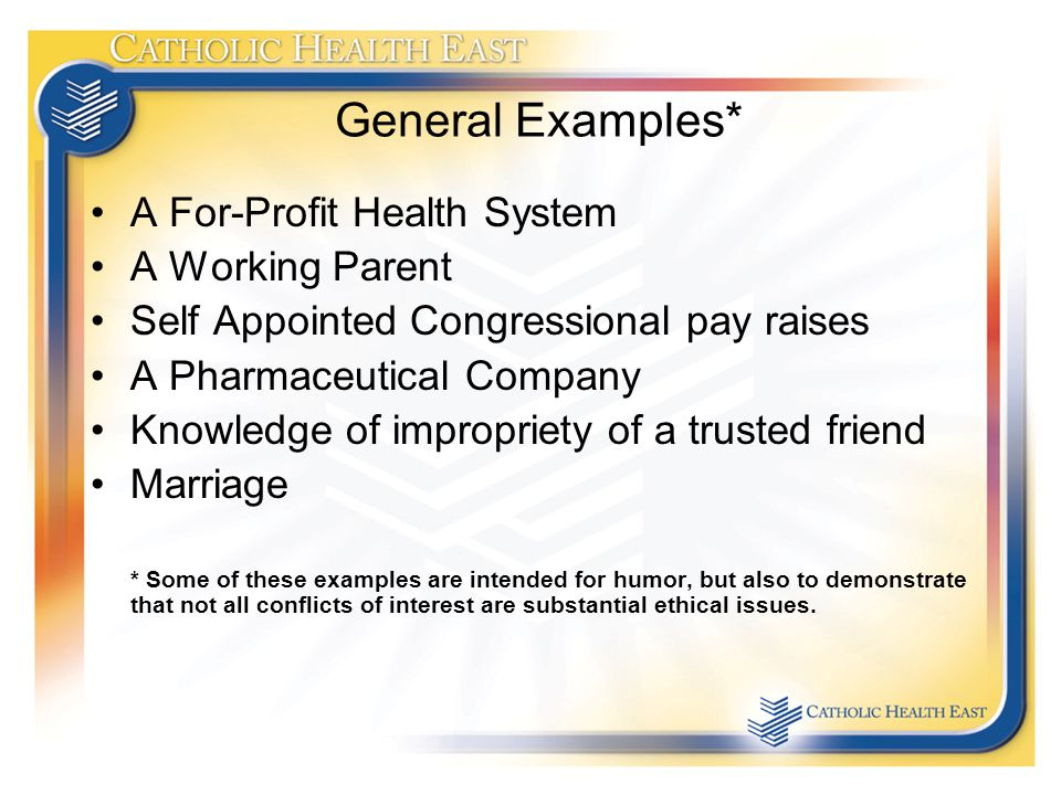 General Examples* A For-Profit Health System A Working Parent Self Appointed Congressional pay raises A Pharmaceutical Company Knowledge of impropriety of a trusted friend Marriage * Some of these examples are intended for humor, but also to demonstrate that not all conflicts of interest are substantial ethical issues.