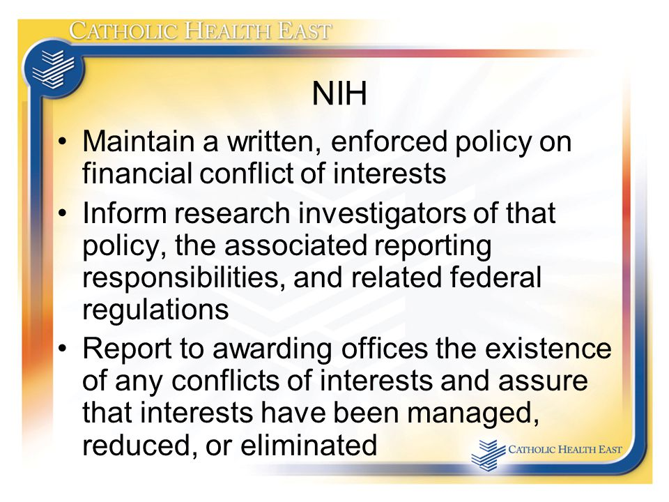 NIH Maintain a written, enforced policy on financial conflict of interests Inform research investigators of that policy, the associated reporting responsibilities, and related federal regulations Report to awarding offices the existence of any conflicts of interests and assure that interests have been managed, reduced, or eliminated