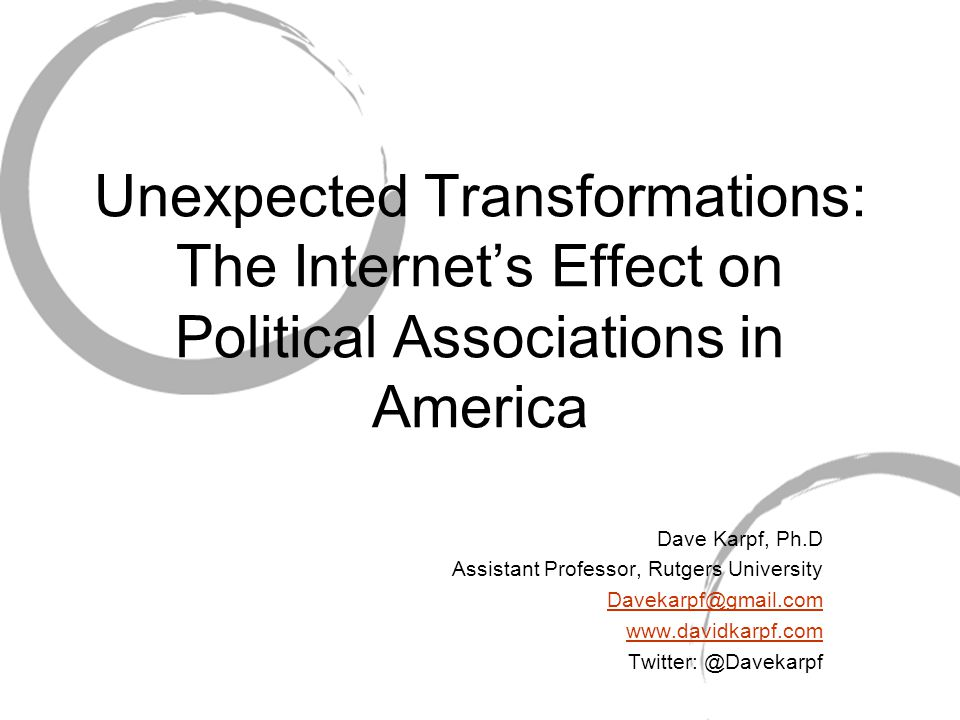 Unexpected Transformations: The Internet's Effect on Political Associations in America Dave Karpf, Ph.D Assistant Professor, Rutgers University Davekarpf@gmail.com www.davidkarpf.com Twitter: @Davekarpf