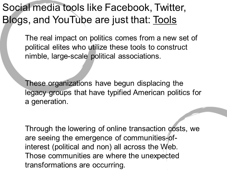 Social media tools like Facebook, Twitter, Blogs, and YouTube are just that: Tools The real impact on politics comes from a new set of political elites who utilize these tools to construct nimble, large-scale political associations.