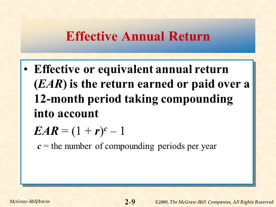 ©2009, The McGraw-Hill Companies, All Rights Reserved 2-9 McGraw-Hill/Irwin Effective Annual Return Effective or equivalent annual return (EAR) is the return earned or paid over a 12-month period taking compounding into account EAR = (1 + r) c – 1 c = the number of compounding periods per year Effective or equivalent annual return (EAR) is the return earned or paid over a 12-month period taking compounding into account EAR = (1 + r) c – 1 c = the number of compounding periods per year