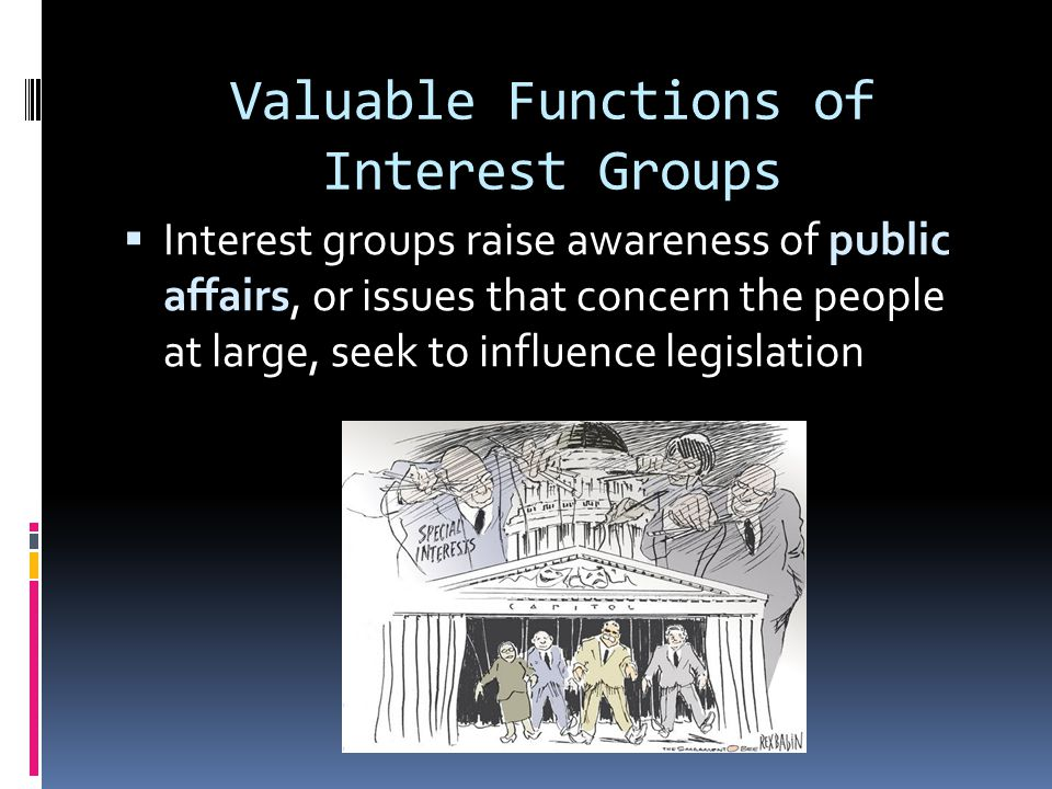 The Nature of Interest Groups  Interest groups are private organizations whose members share certain views and work to shape public policy.  Interes