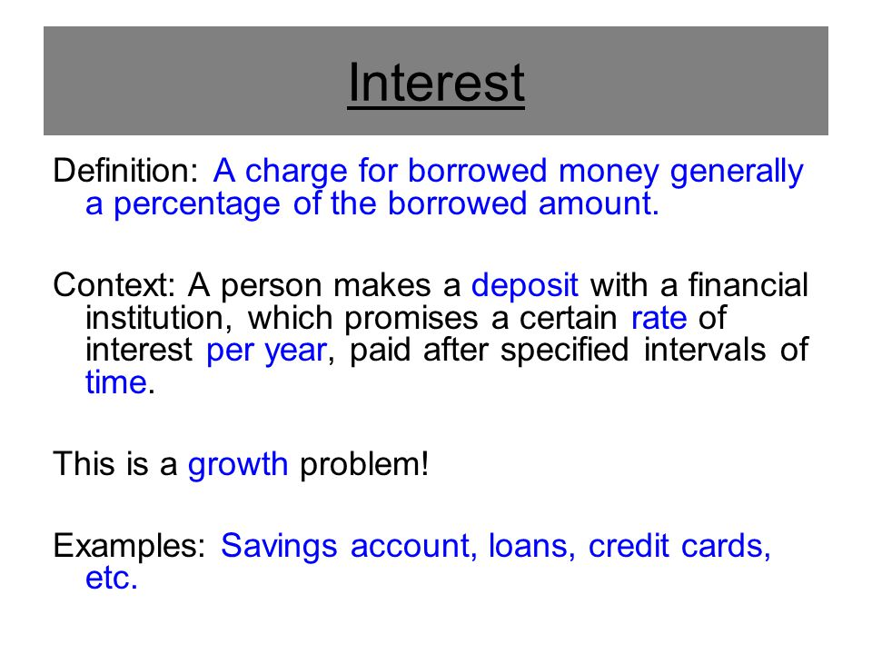 Interest Definition: A charge for borrowed money generally a percentage of the borrowed amount. Context: A person makes a deposit with a financial ins