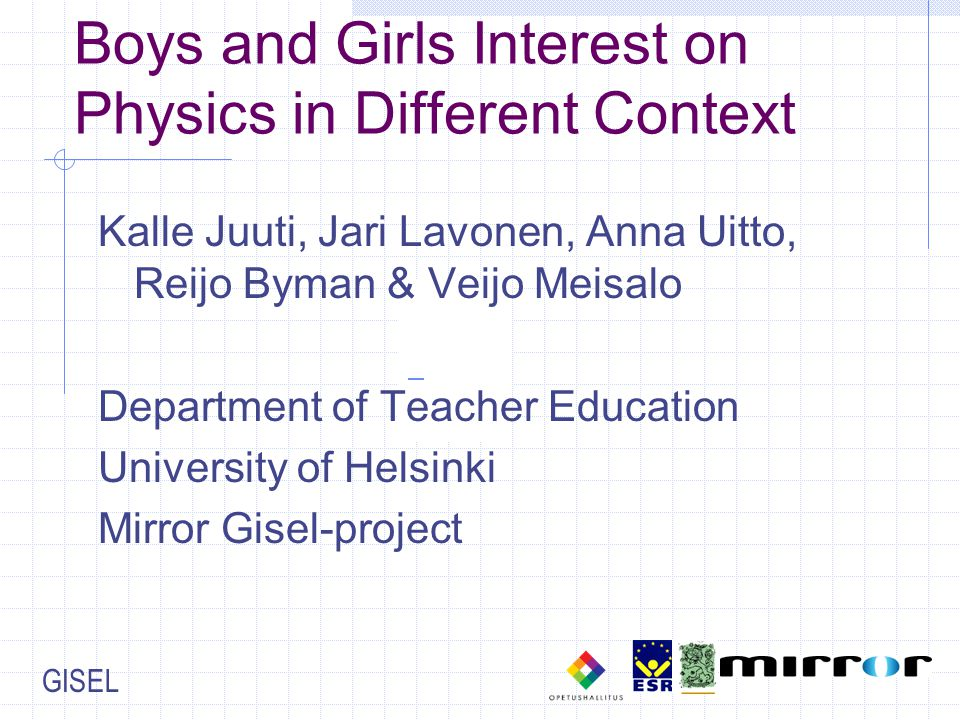 GISEL Boys and Girls Interest on Physics in Different Context Kalle Juuti, Jari Lavonen, Anna Uitto, Reijo Byman & Veijo Meisalo Department of Teacher