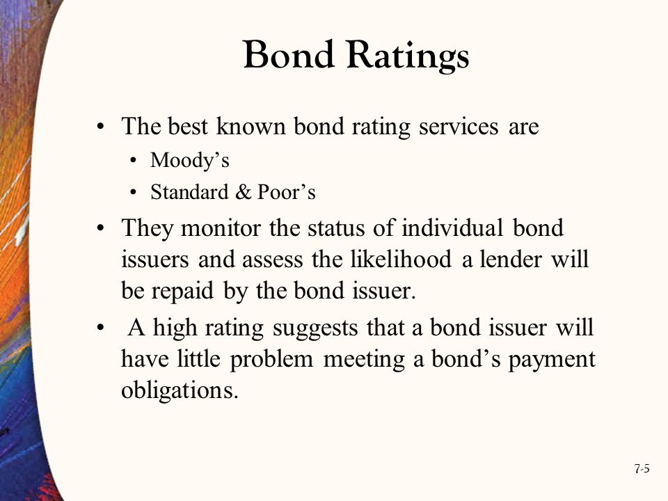 7-6 Bond Ratings Firms or governments with an exceptionally strong financial position carry the highest ratings and are able to issue the highest-rated bonds, Triple A.