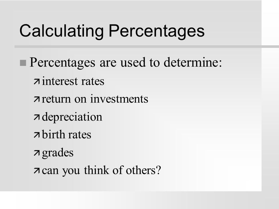 Percentage = a fraction with a denominator of 100 n the denominator the bottom number of a fraction n Formula for percentage = A/B x 100 = % n Examples ä 9% = 9/100 ä 53% = 53/100 ä 16.5% = 16.5/100