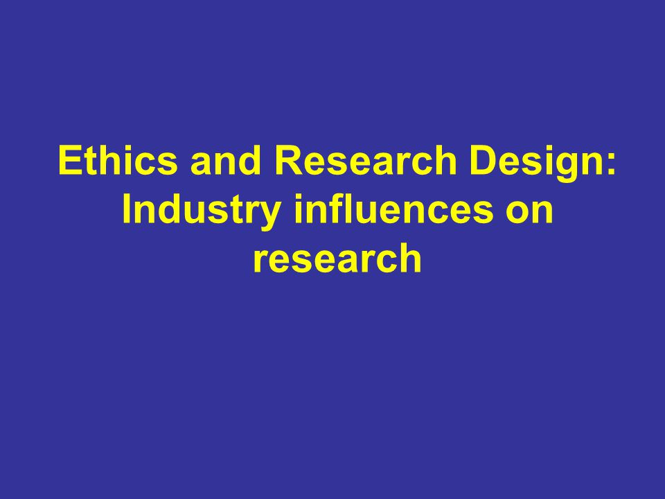 Ethics and Research Design: Industry influences on research