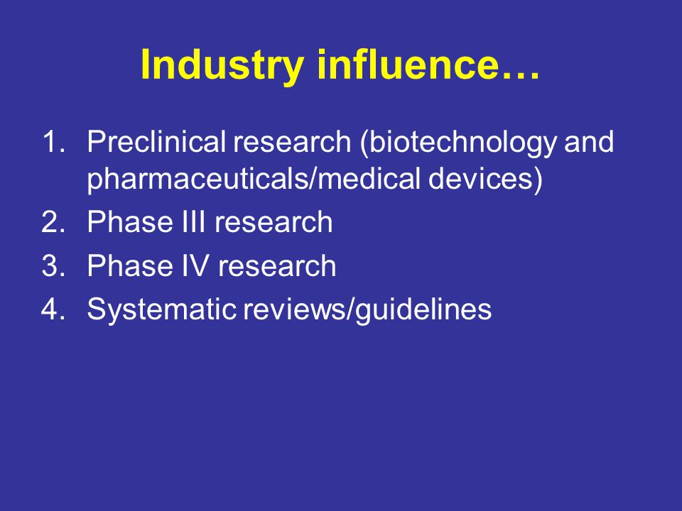 Preclinical Research Often conducted by PhD scientists, sometimes MDs – generally considered to be basic science (not applied) Traditionally, science as search for truth Now, need to be profitable: –Decreased university budgets –Increased expectancy that scientists fund their own research –Involvement of industry partners