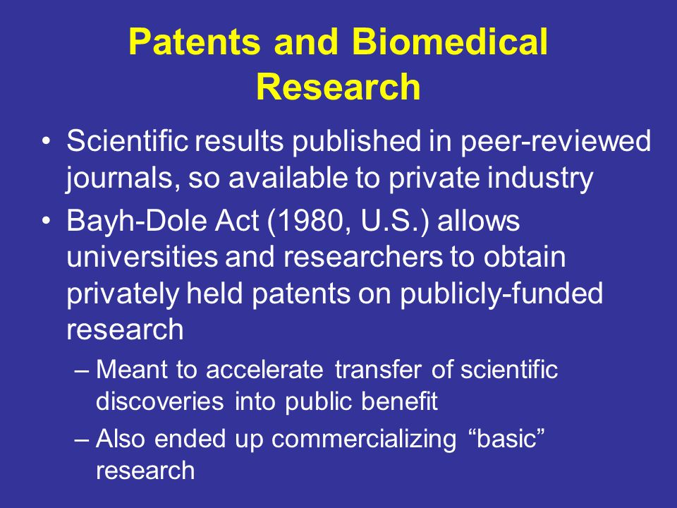 Patents and Biomedical Research Scientific results published in peer-reviewed journals, so available to private industry Bayh-Dole Act (1980, U.S.) al