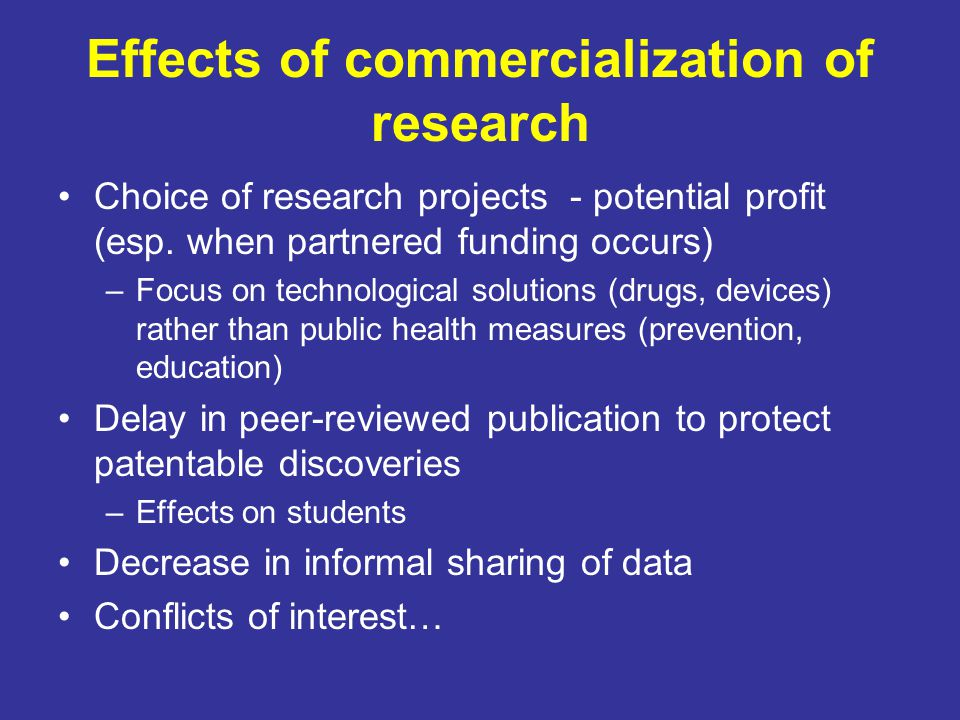 Effects of commercialization of research Choice of research projects - potential profit (esp. when partnered funding occurs) –Focus on technological s