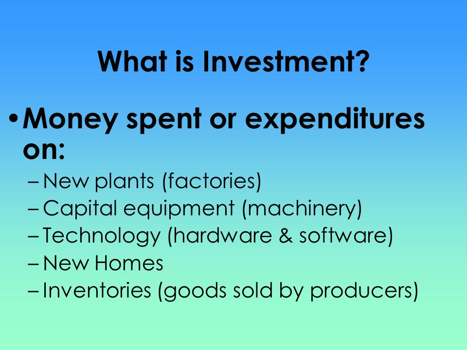 What is Investment? Money spent or expenditures on: –New plants (factories) –Capital equipment (machinery) –Technology (hardware & software) –New Home