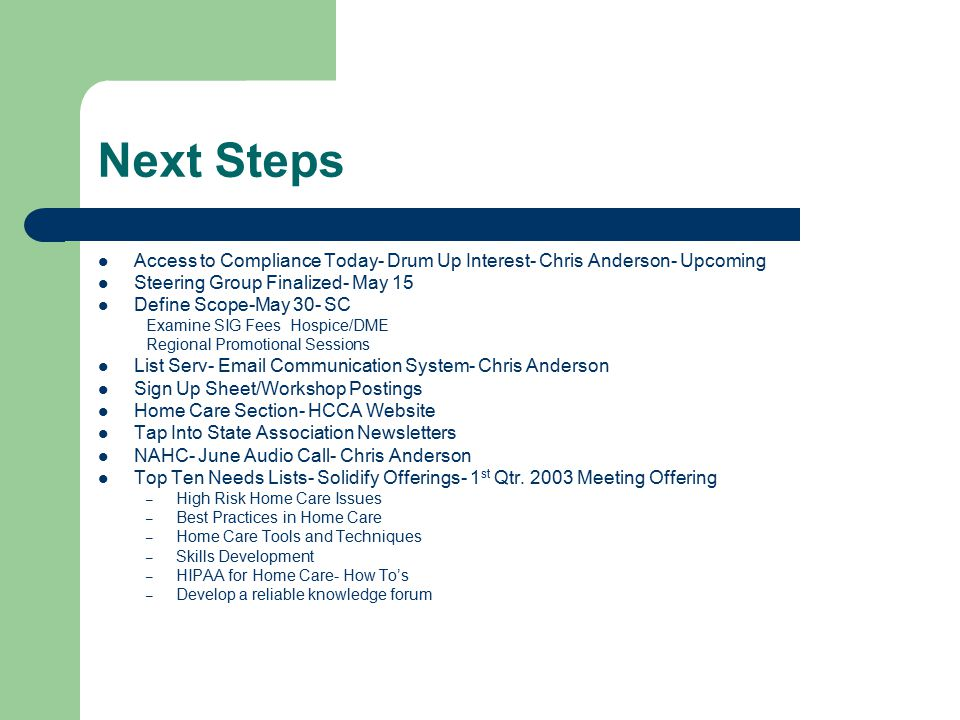 Next Steps Access to Compliance Today- Drum Up Interest- Chris Anderson- Upcoming Steering Group Finalized- May 15 Define Scope-May 30- SC Examine SIG FeesHospice/DME Regional Promotional Sessions List Serv- Email Communication System- Chris Anderson Sign Up Sheet/Workshop Postings Home Care Section- HCCA Website Tap Into State Association Newsletters NAHC- June Audio Call- Chris Anderson Top Ten Needs Lists- Solidify Offerings- 1 st Qtr.
