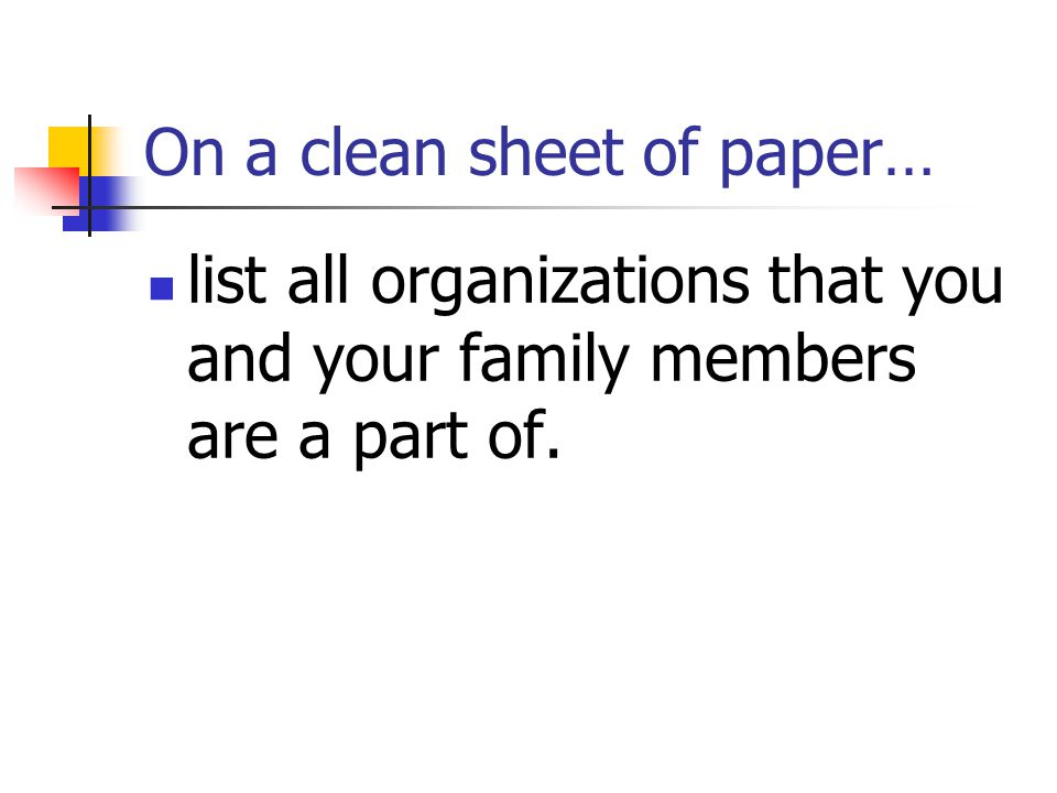 On a clean sheet of paper… list all organizations that you and your family members are a part of.