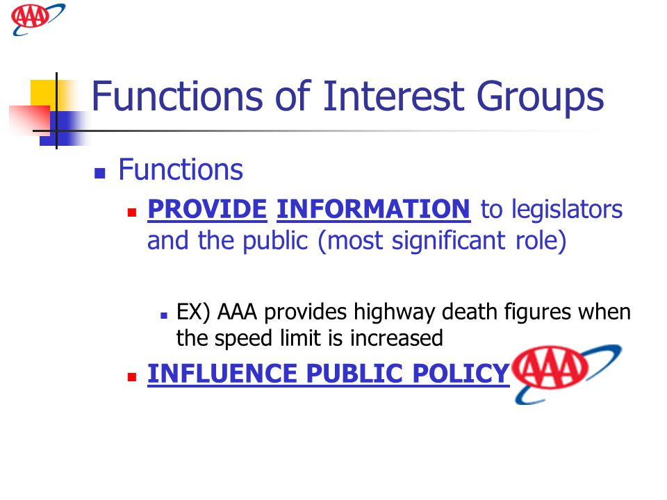 Functions of Interest Groups Functions PROVIDE INFORMATION to legislators and the public (most significant role) EX) AAA provides highway death figure