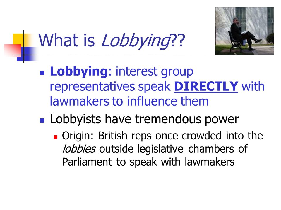 What is Lobbying?? Lobbying: interest group representatives speak DIRECTLY with lawmakers to influence them Lobbyists have tremendous power Origin: Br
