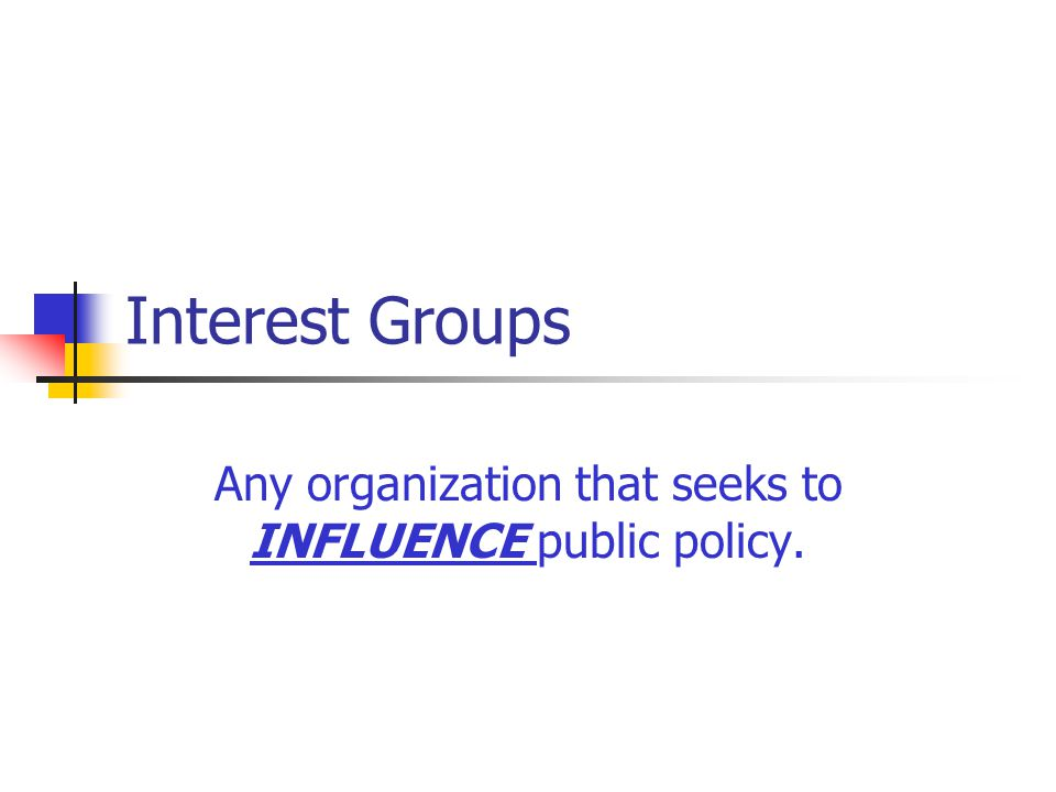 Interest Groups Any organization that seeks to INFLUENCE public policy.