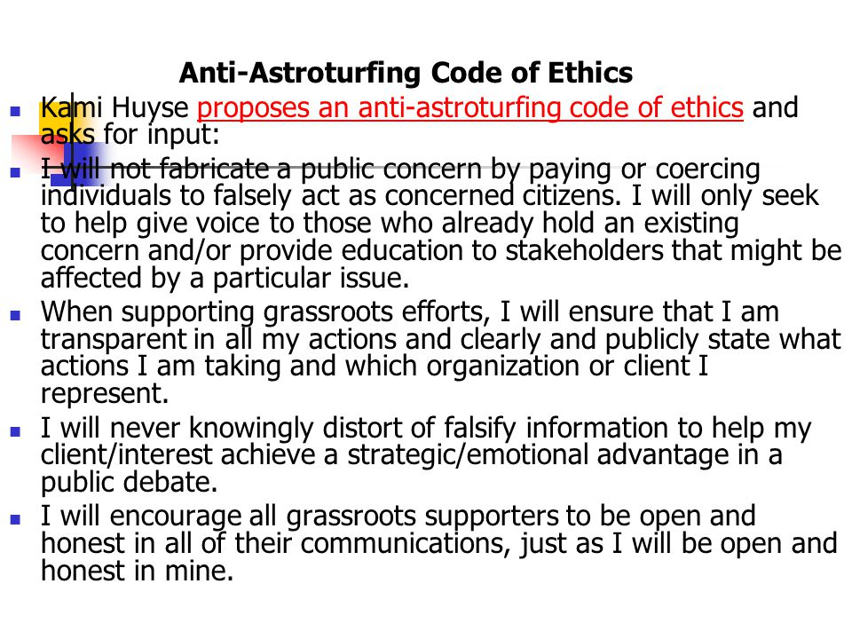 Anti-Astroturfing Code of Ethics Kami Huyse proposes an anti-astroturfing code of ethics and asks for input:proposes an anti-astroturfing code of ethics I will not fabricate a public concern by paying or coercing individuals to falsely act as concerned citizens.